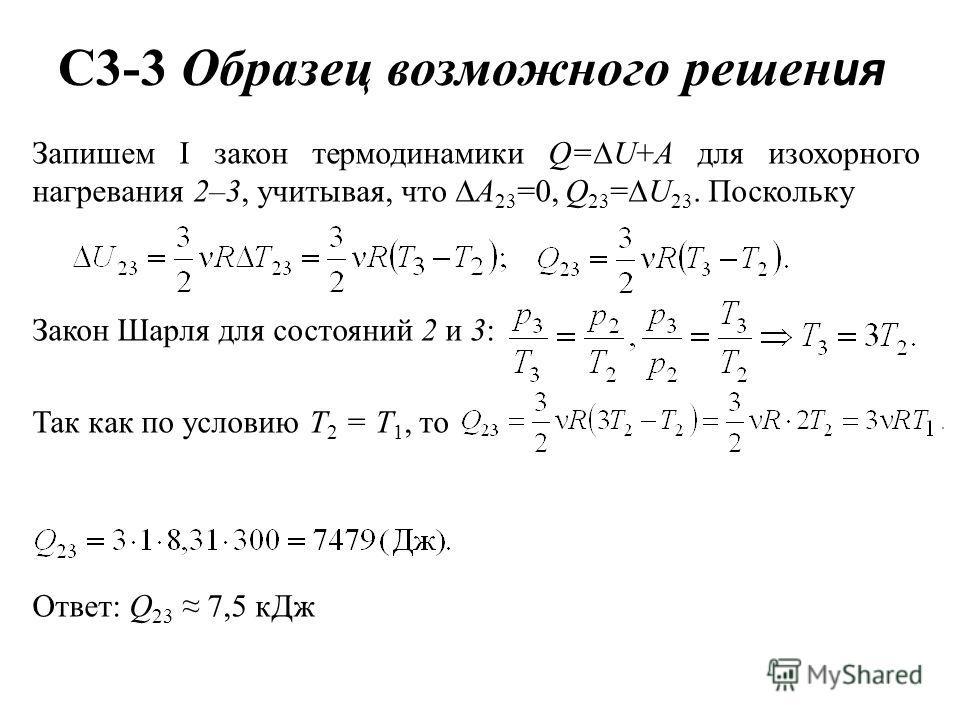 C3-3 Образец возможного решен ия Запишем I закон термодинамики Q= U+A для изохорного нагревания 2–3, учитывая, что A 23 =0, Q 23 = U 23. Поскольку Закон Шарля для состояний 2 и 3: Так как по условию Т 2 = Т 1, то Ответ: Q 23 7,5 кДж