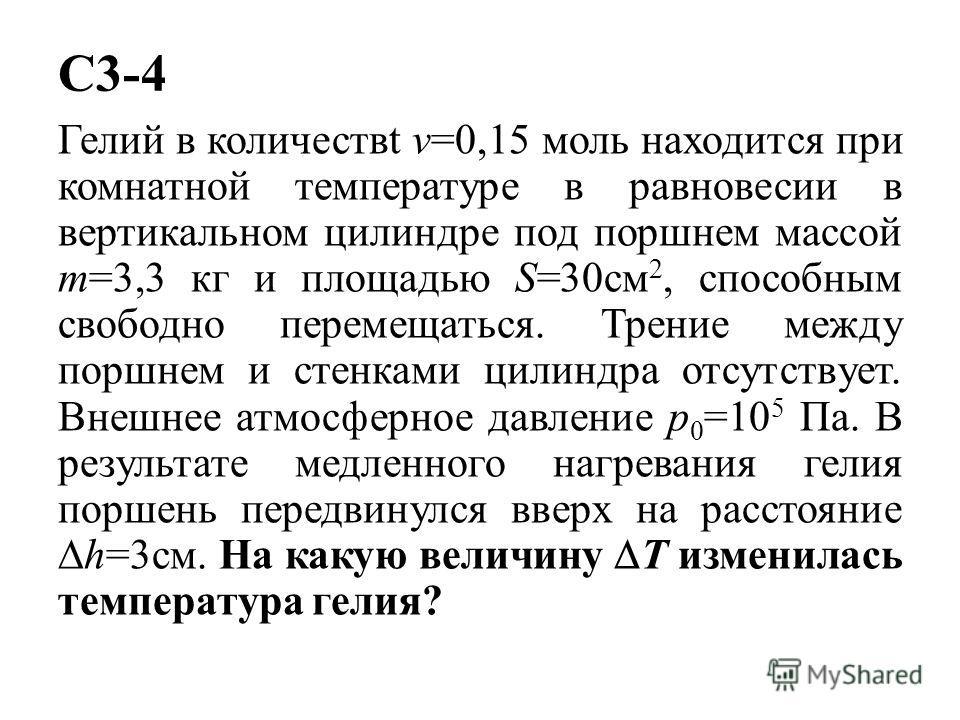 C3-4 Гелий в количествt v=0,15 моль находится при комнатной температуре в равновесии в вертикальном цилиндре под поршнем массой m=3,3 кг и площадью S=30см 2, способным свободно перемещаться. Трение между поршнем и стенками цилиндра отсутствует. Внешн