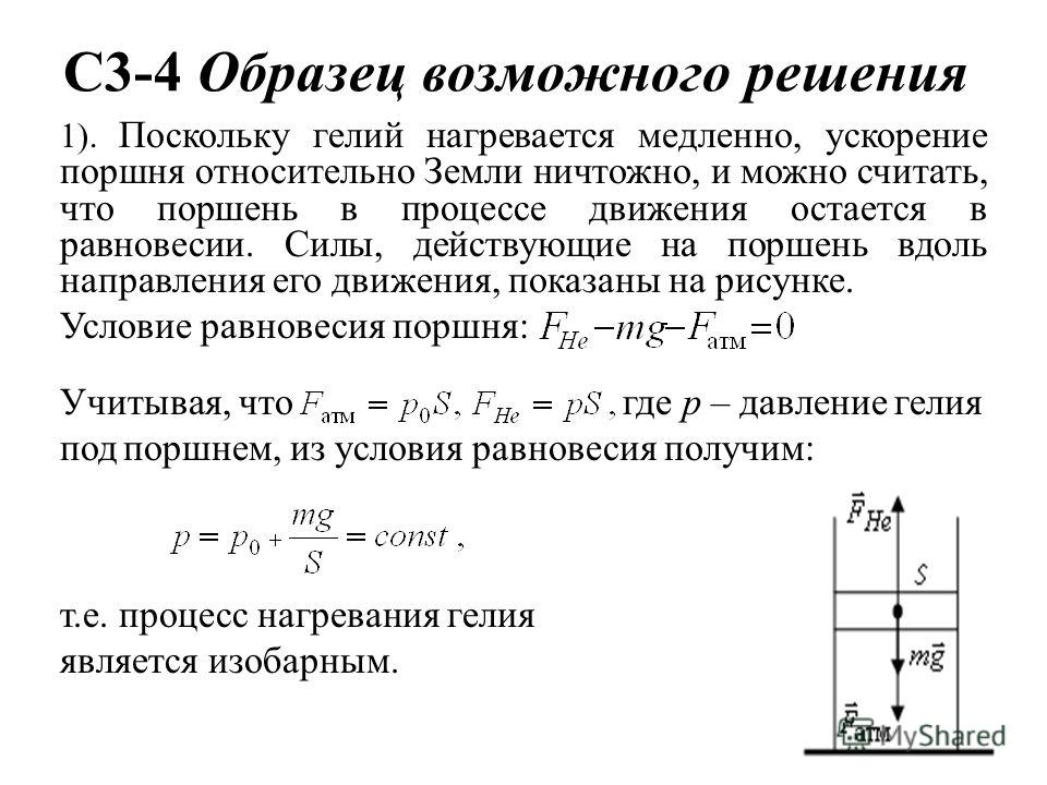C3-4 Образец возможного решения 1). Поскольку гелий нагревается медленно, ускорение поршня относительно Земли ничтожно, и можно считать, что поршень в процессе движения остается в равновесии. Силы, действующие на поршень вдоль направления его движени