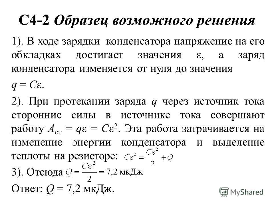 С4-2 Образец возможного решения 1). В ходе зарядки конденсатора напряжение на его обкладках достигает значения, а заряд конденсатора изменяется от нуля до значения q = С. 2). При протекании заряда q через источник тока сторонние силы в источнике тока