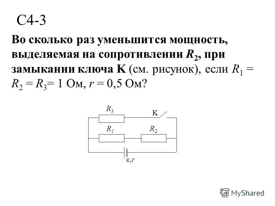 С4-3 Во сколько раз уменьшится мощность, выделяемая на сопротивлении R 2, при замыкании ключа K (см. рисунок), если R 1 = R 2 = R 3 = 1 Ом, r = 0,5 Ом? K R3R3,r R2R2 R1R1