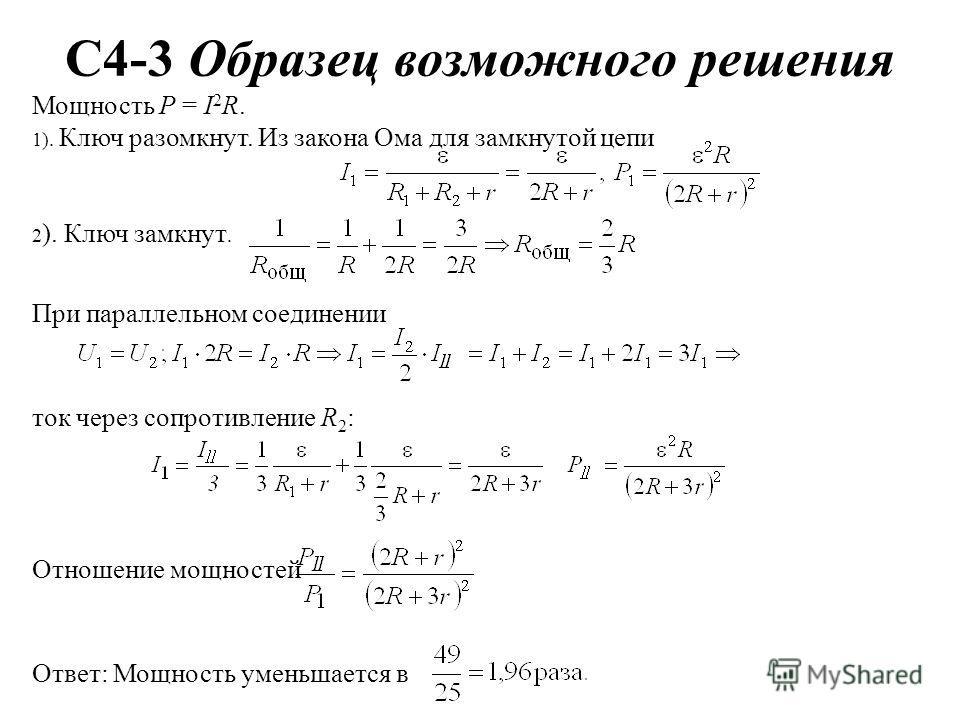 C4-3 Образец возможного решения Мощность P = I 2 R. 1). Ключ разомкнут. Из закона Ома для замкнутой цепи 2 ). Ключ замкнут. При параллельном соединении ток через сопротивление R 2 : Отношение мощностей Ответ: Мощность уменьшается в