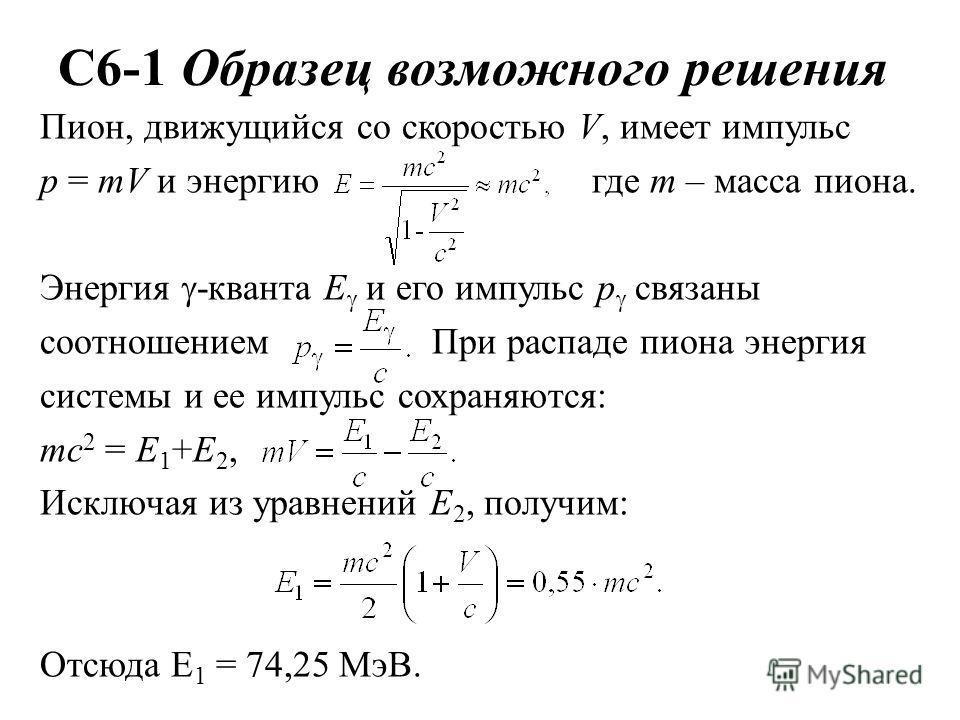 С6-1 Образец возможного решения Пион, движущийся со скоростью V, имеет импульс р = mV и энергию где m – масса пиона. Энергия -кванта E и его импульс p связаны соотношением При распаде пиона энергия системы и ее импульс сохраняются: mc 2 = E 1 +E 2, И