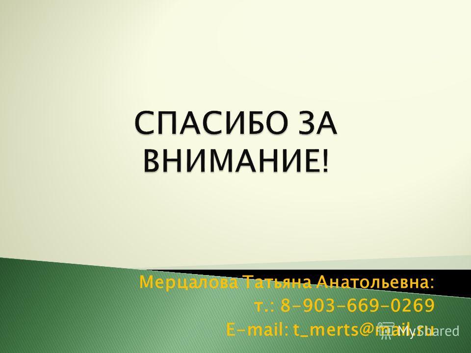 Мерцалова Татьяна Анатольевна: т.: 8-903-669-0269 E-mail: t_merts@mail.ru