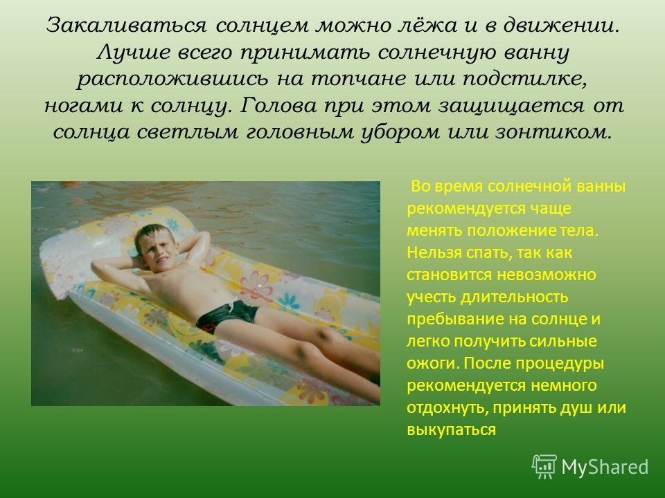 Закаливаться солнцем можно лёжа и в движении. Лучше всего принимать солнечную ванну расположившись на топчане или подстилке, ногами к солнцу. Голова при этом защищается от солнца светлым головным убором или зонтиком. Во время солнечной ванны рекоменд