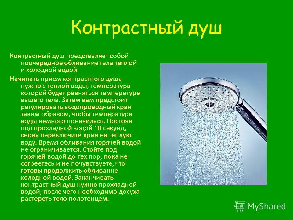Контрастный душ Контрастный душ представляет собой поочередное обливание тела теплой и холодной водой Начинать прием контрастного душа нужно с теплой воды, температура которой будет равняться температуре вашего тела. Затем вам предстоит регулировать
