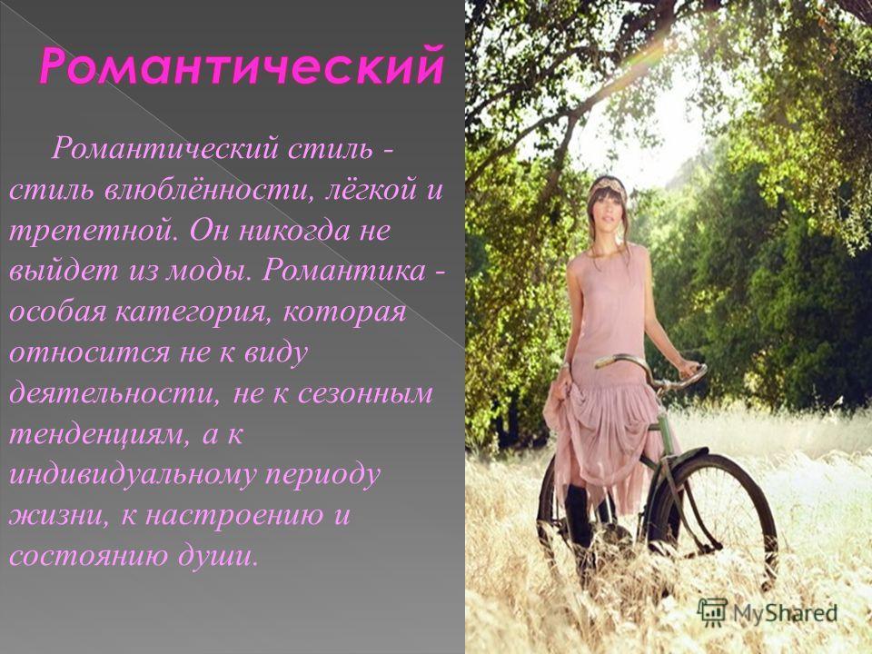 Романтический стиль - стиль влюблённости, лёгкой и трепетной. Он никогда не выйдет из моды. Романтика - особая категория, которая относится не к виду деятельности, не к сезонным тенденциям, а к индивидуальному периоду жизни, к настроению и состоянию