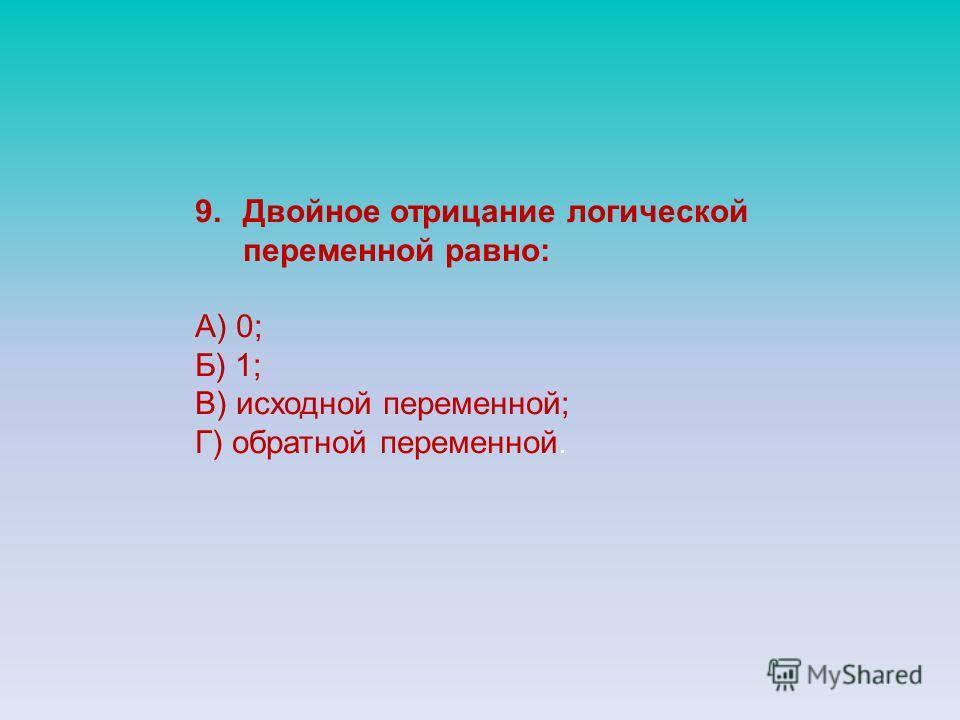 9.Двойное отрицание логической переменной равно: А) 0; Б) 1; В) исходной переменной; Г) обратной переменной.