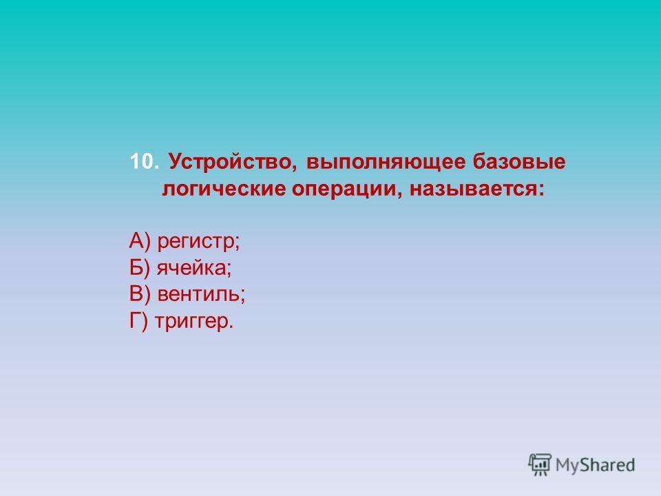 10. Устройство, выполняющее базовые логические операции, называется: А) регистр; Б) ячейка; В) вентиль; Г) триггер.
