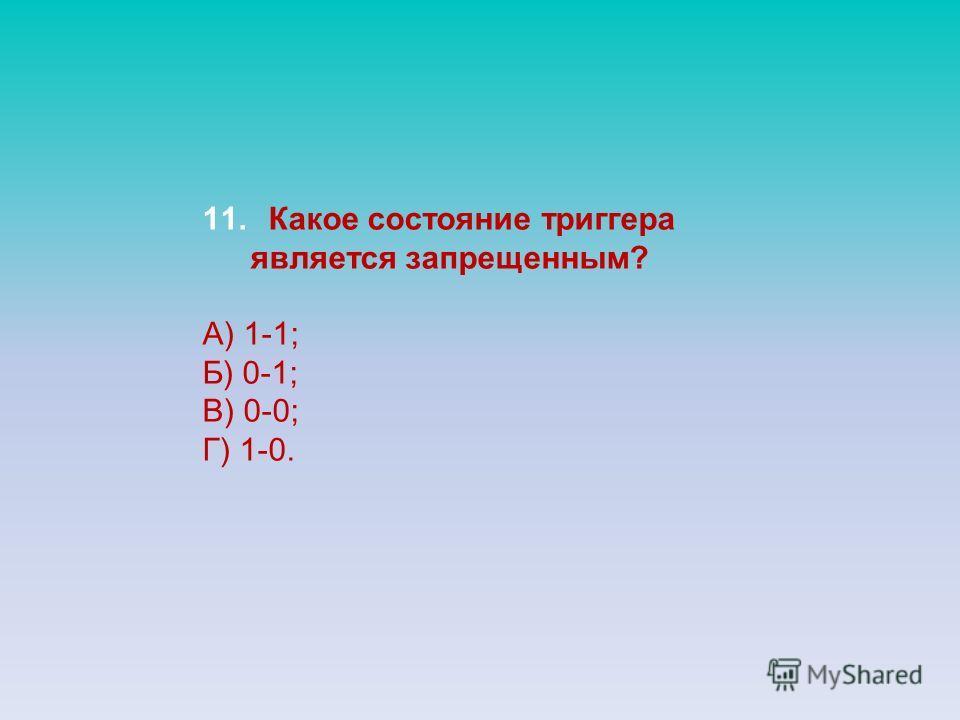 11. Какое состояние триггера является запрещенным? А) 1-1; Б) 0-1; В) 0-0; Г) 1-0.