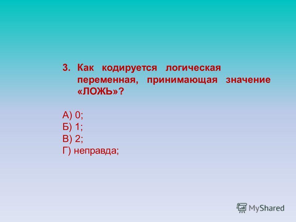 3.Как кодируется логическая переменная, принимающая значение «ЛОЖЬ»? А) 0; Б) 1; В) 2; Г) неправда;