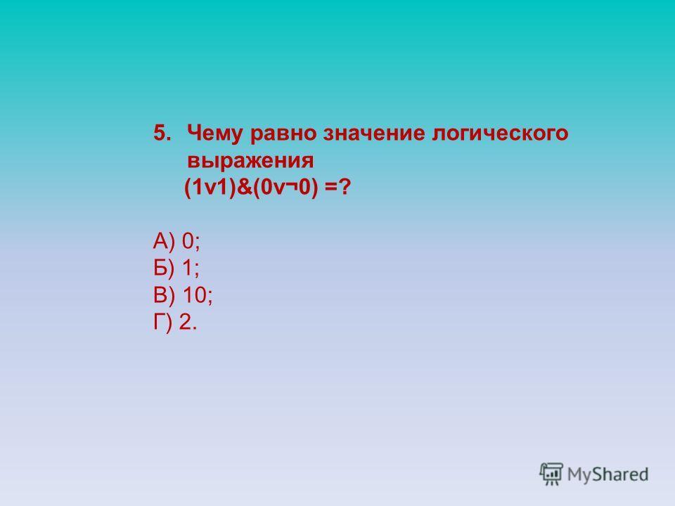 5.Чему равно значение логического выражения (1v1)&(0v¬0) =? А) 0; Б) 1; В) 10; Г) 2.