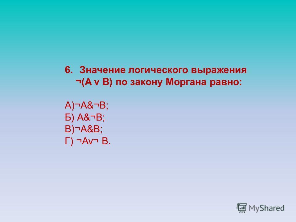 6.Значение логического выражения ¬(A v B) по закону Моргана равно: А)¬А&¬В; Б) А&¬В; В)¬А&В; Г) ¬Av¬ B.
