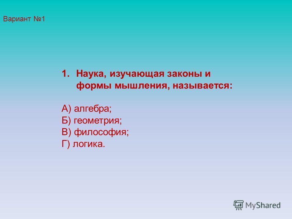 1.Наука, изучающая законы и формы мышления, называется: А) алгебра; Б) геометрия; В) философия; Г) логика. Вариант 1