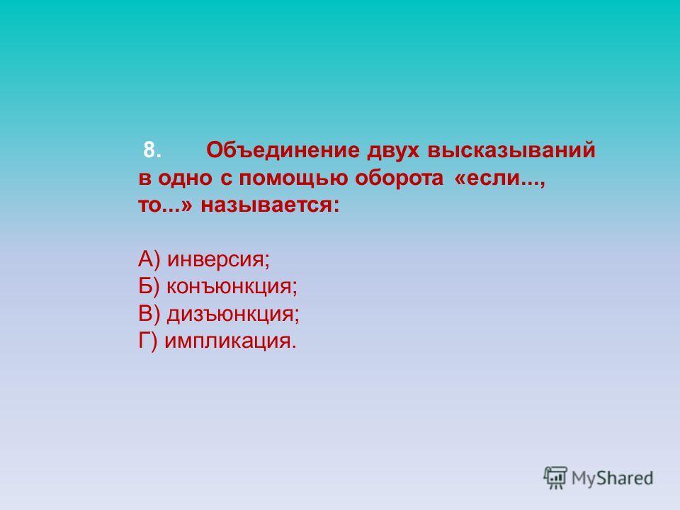 8.Объединение двух высказываний в одно с помощью оборота «если..., то...» называется: А) инверсия; Б) конъюнкция; В) дизъюнкция; Г) импликация.