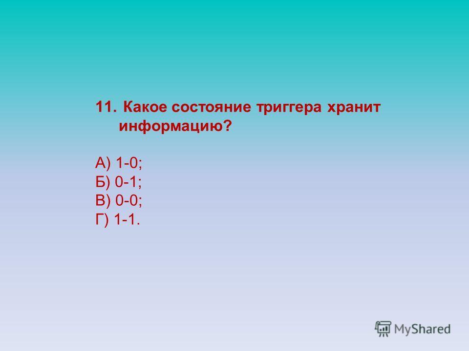 11. Какое состояние триггера хранит информацию? А) 1-0; Б) 0-1; В) 0-0; Г) 1-1.