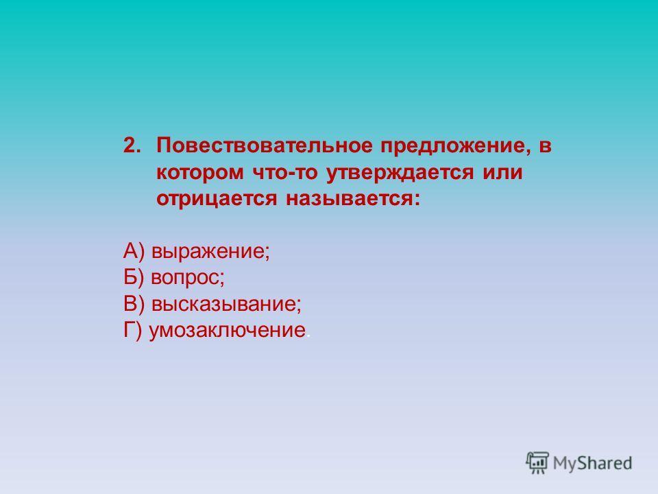 2.Повествовательное предложение, в котором что-то утверждается или отрицается называется: А) выражение; Б) вопрос; В) высказывание; Г) умозаключение.