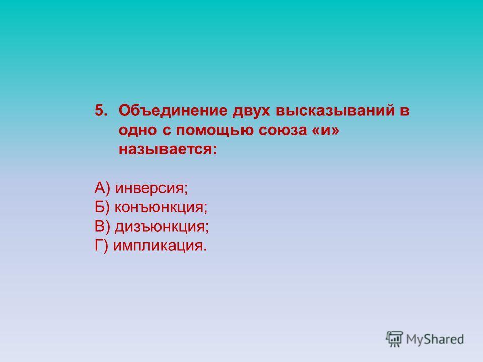 5.Объединение двух высказываний в одно с помощью союза «и» называется: А) инверсия; Б) конъюнкция; В) дизъюнкция; Г) импликация.