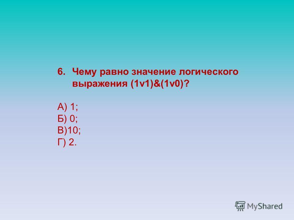 6.Чему равно значение логического выражения (1v1)&(1v0)? А) 1; Б) 0; В)10; Г) 2.