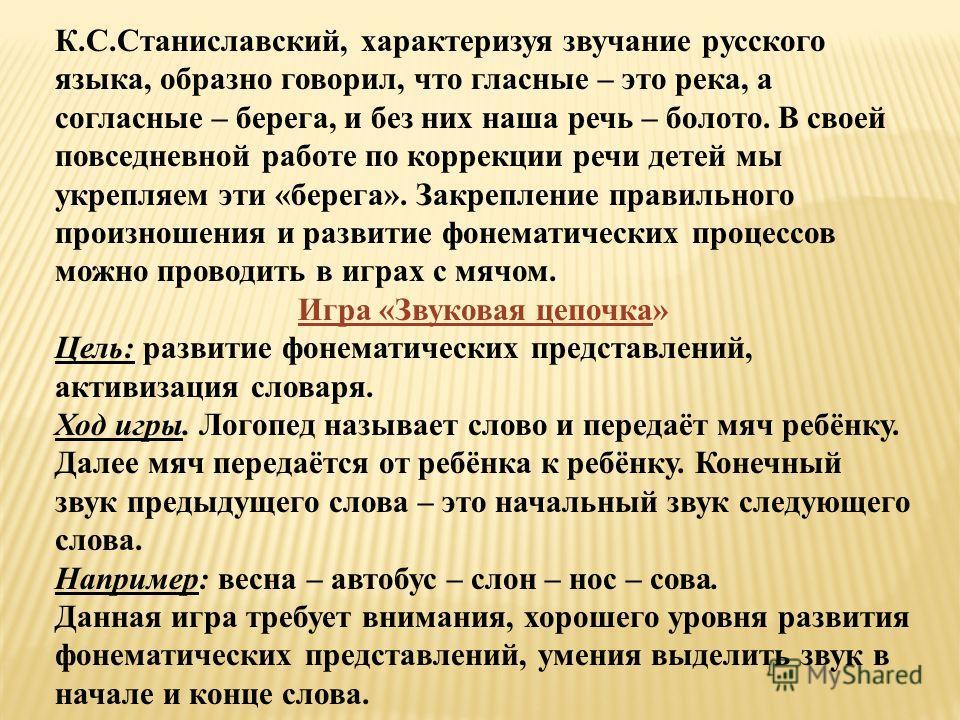 К.С.Станиславский, характеризуя звучание русского языка, образно говорил, что гласные – это река, а согласные – берега, и без них наша речь – болото. В своей повседневной работе по коррекции речи детей мы укрепляем эти «берега». Закрепление правильно