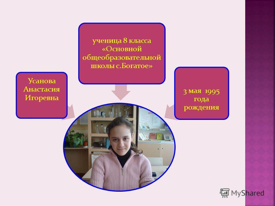Усанова Анастасия Игоревна ученица 8 класса «Основной общеобразовательной школы с.Богатое» 3 мая 1995 года рождения