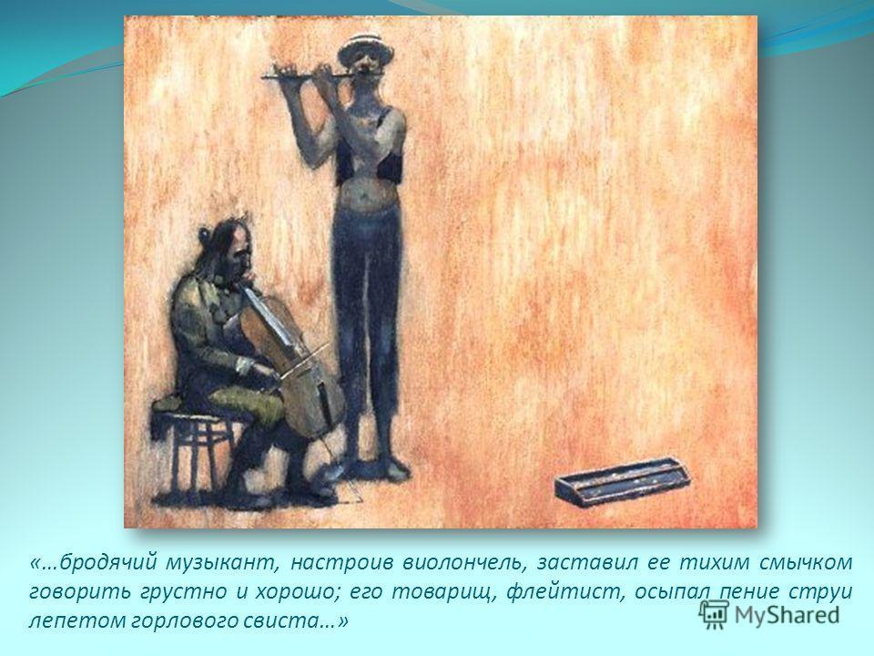 «…бродячий музыкант, настроив виолончель, заставил ее тихим смычком говорить грустно и хорошо; его товарищ, флейтист, осыпал пение струи лепетом горлового свиста…»
