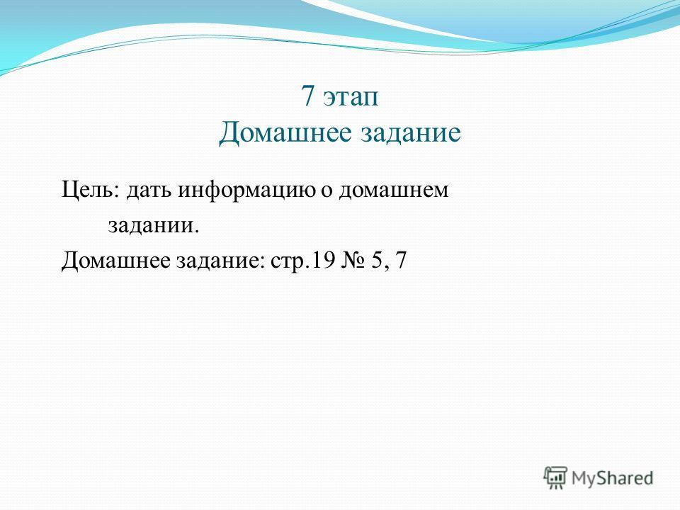 7 этап Домашнее задание Цель: дать информацию о домашнем задании. Домашнее задание: стр.19 5, 7