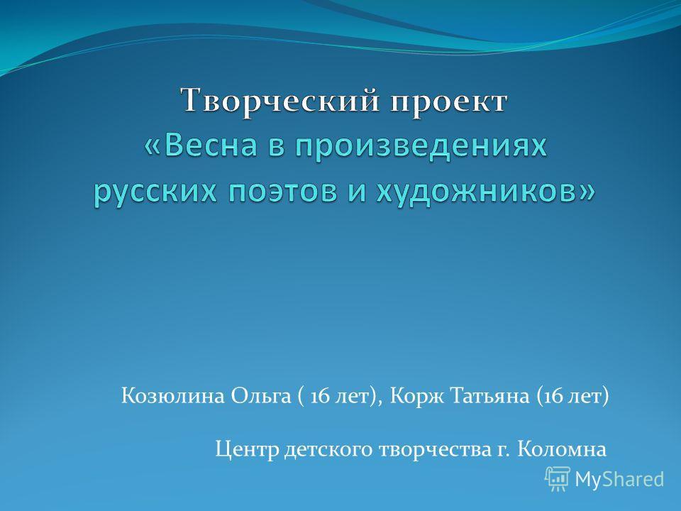 Козюлина Ольга ( 16 лет), Корж Татьяна (16 лет) Центр детского творчества г. Коломна