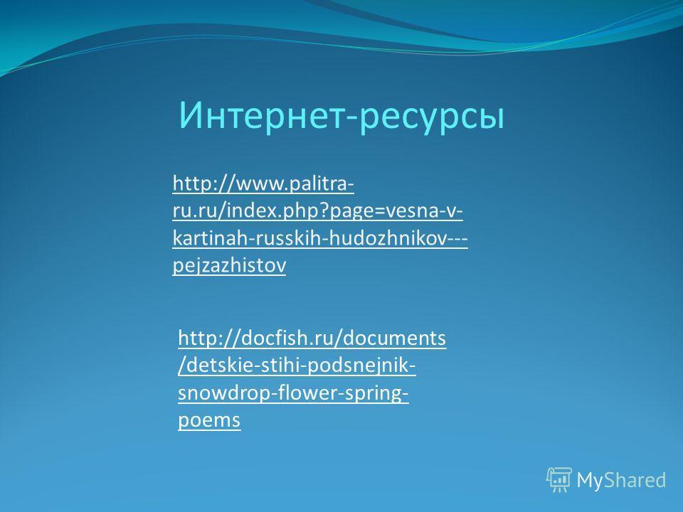 Интернет-ресурсы http://www.palitra- ru.ru/index.php?page=vesna-v- kartinah-russkih-hudozhnikov--- pejzazhistov http://docfish.ru/documents /detskie-stihi-podsnejnik- snowdrop-flower-spring- poems