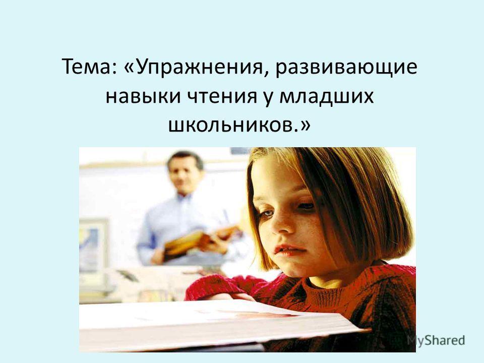 Тема: «Упражнения, развивающие навыки чтения у младших школьников.»