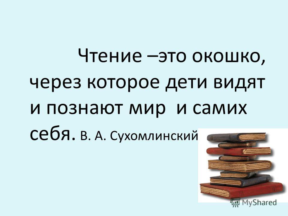Чтение –это окошко, через которое дети видят и познают мир и самих себя. В. А. Сухомлинский.