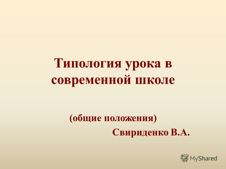 Типология урока в современной школе (общие положения) Свириденко В.А.