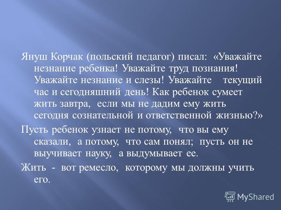 Януш Корчак ( польский педагог ) писал : « Уважайте незнание ребенка ! Уважайте труд познания ! Уважайте незнание и слезы ! Уважайте текущий час и сегодняшний день ! Как ребенок сумеет жить завтра, если мы не дадим ему жить сегодня сознательной и отв