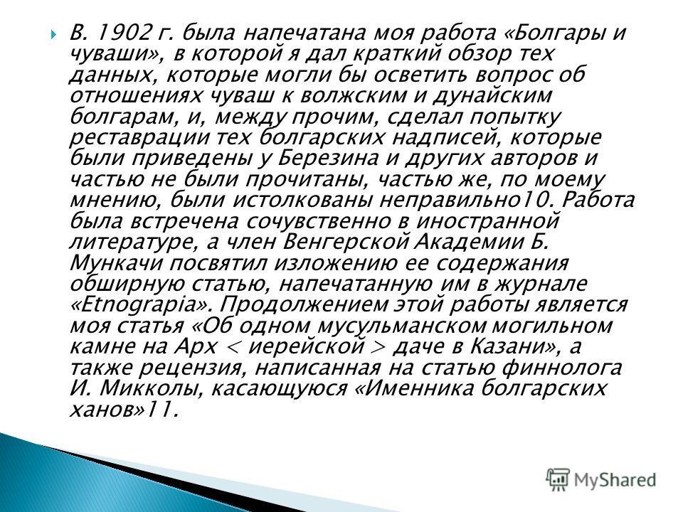 В. 1902 г. была напечатана моя работа «Болгары и чуваши», в которой я дал краткий обзор тех данных, которые могли бы осветить вопрос об отношениях чуваш к волжским и дунайским болгарам, и, между прочим, сделал попытку реставрации тех болгарских надпи