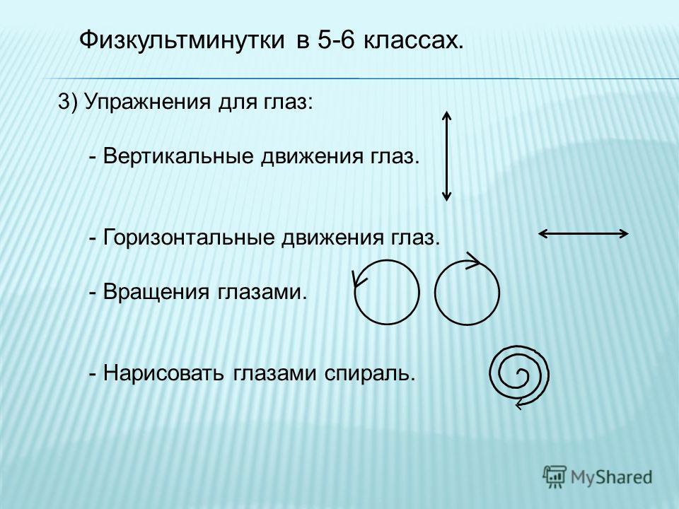 Физкультминутки в 5-6 классах. 3) Упражнения для глаз: - Вертикальные движения глаз. - Горизонтальные движения глаз. - Вращения глазами. - Нарисовать глазами спираль.