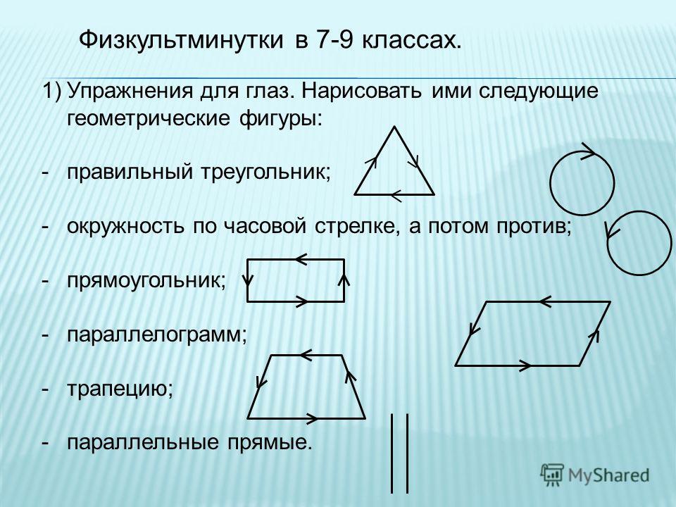 Физкультминутки в 7-9 классах. 1)Упражнения для глаз. Нарисовать ими следующие геометрические фигуры: -правильный треугольник; -окружность по часовой стрелке, а потом против; -прямоугольник; -параллелограмм; -трапецию; -параллельные прямые.