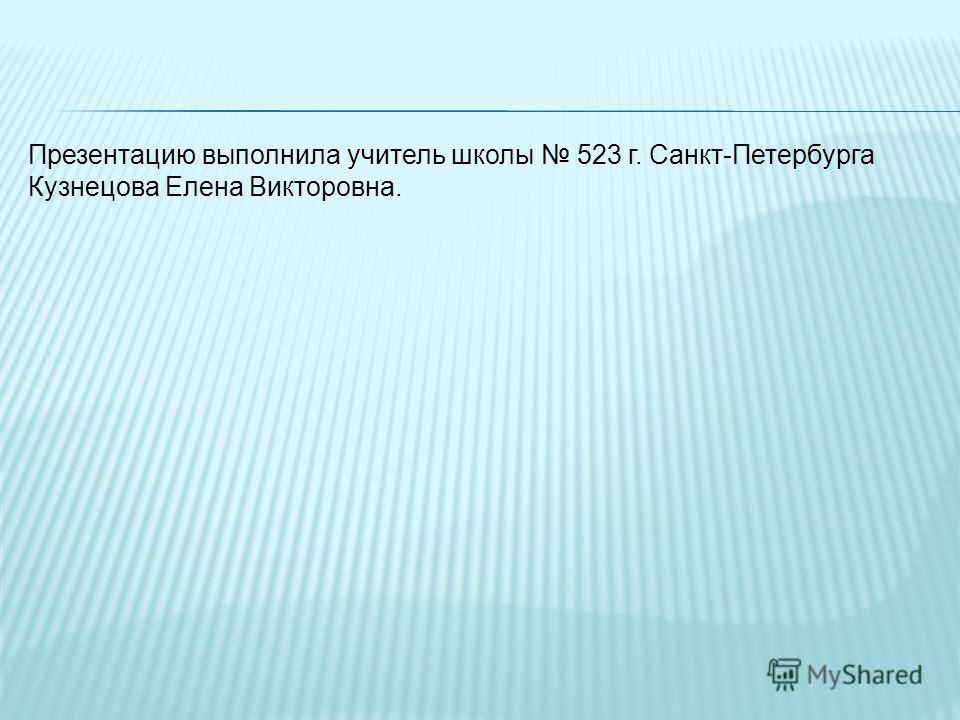 Презентацию выполнила учитель школы 523 г. Санкт-Петербурга Кузнецова Елена Викторовна.