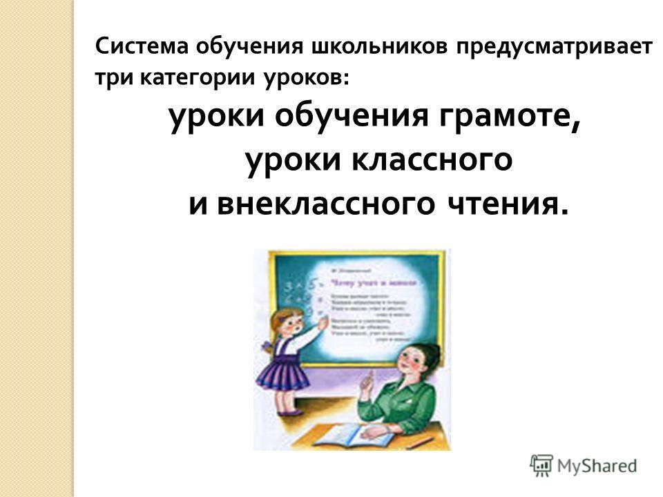 Система обучения школьников предусматривает три категории уроков : уроки обучения грамоте, уроки классного и внеклассного чтения.