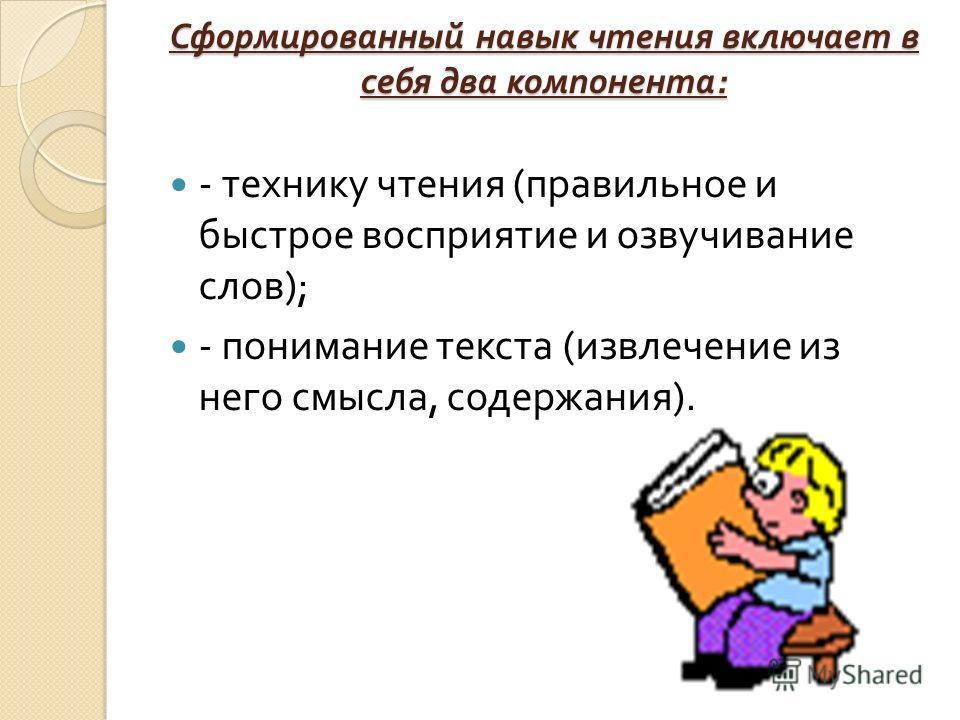 Сформированный навык чтения включает в себя два компонента : - технику чтения ( правильное и быстрое восприятие и озвучивание слов ); - понимание текста ( извлечение из него смысла, содержания ).