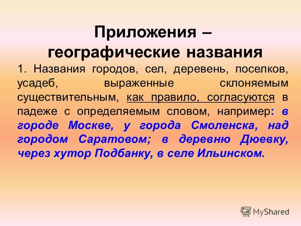Приложения – географические названия 1. Названия городов, сел, деревень, поселков, усадеб, выраженные склоняемым существительным, как правило, согласуются в падеже с определяемым словом, например: в городе Москве, у города Смоленска, над городом Сара
