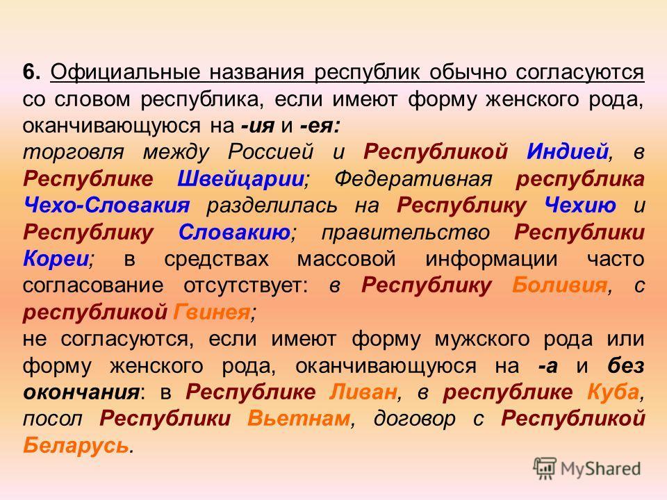 6. Официальные названия республик обычно согласуются со словом республика, если имеют форму женского рода, оканчивающуюся на -ия и -ея: торговля между Россией и Республикой Индией, в Республике Швейцарии; Федеративная республика Чехо-Словакия раздели