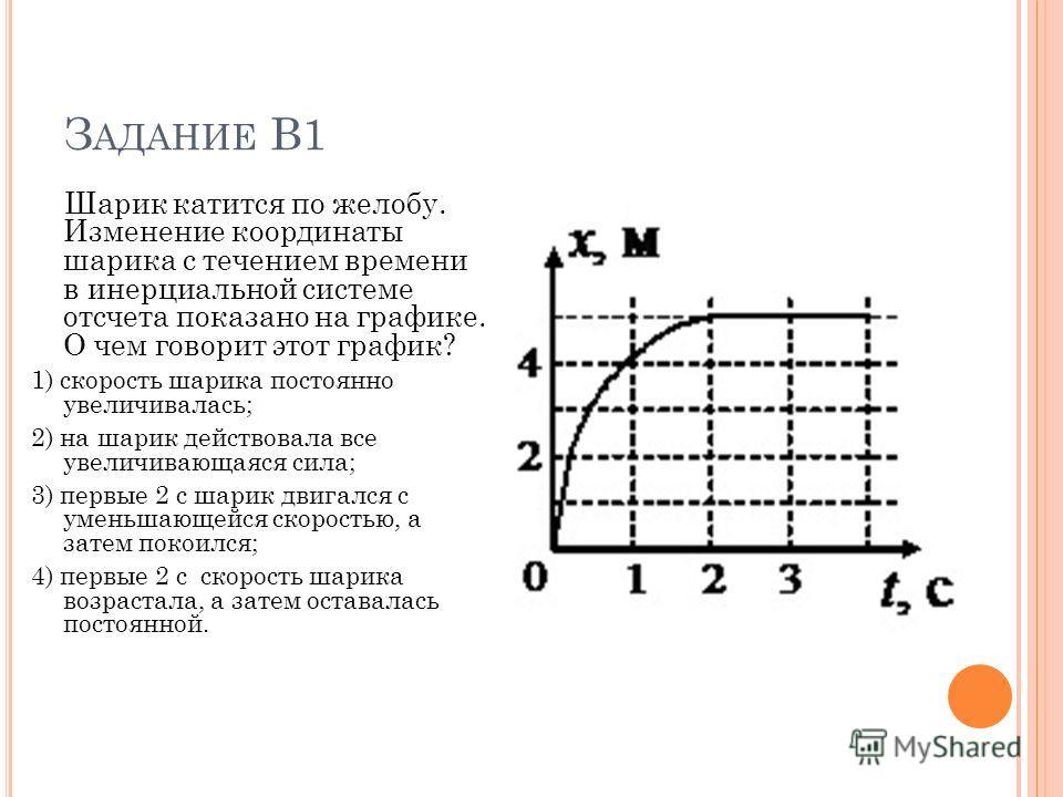 Шарик катится по желобу. Изменение координаты шарика с течением времени в инерциальной системе отсчета показано на графике. О чем говорит этот график? 1) скорость шарика постоянно увеличивалась; 2) на шарик действовала все увеличивающаяся сила; 3) пе