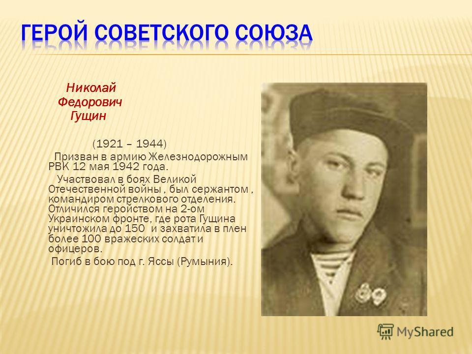 Николай Федорович Гущин (1921 – 1944) Призван в армию Железнодорожным РВК 12 мая 1942 года. Участвовал в боях Великой Отечественной войны, был сержантом, командиром стрелкового отделения. Отличился геройством на 2-ом Украинском фронте, где рота Гущин