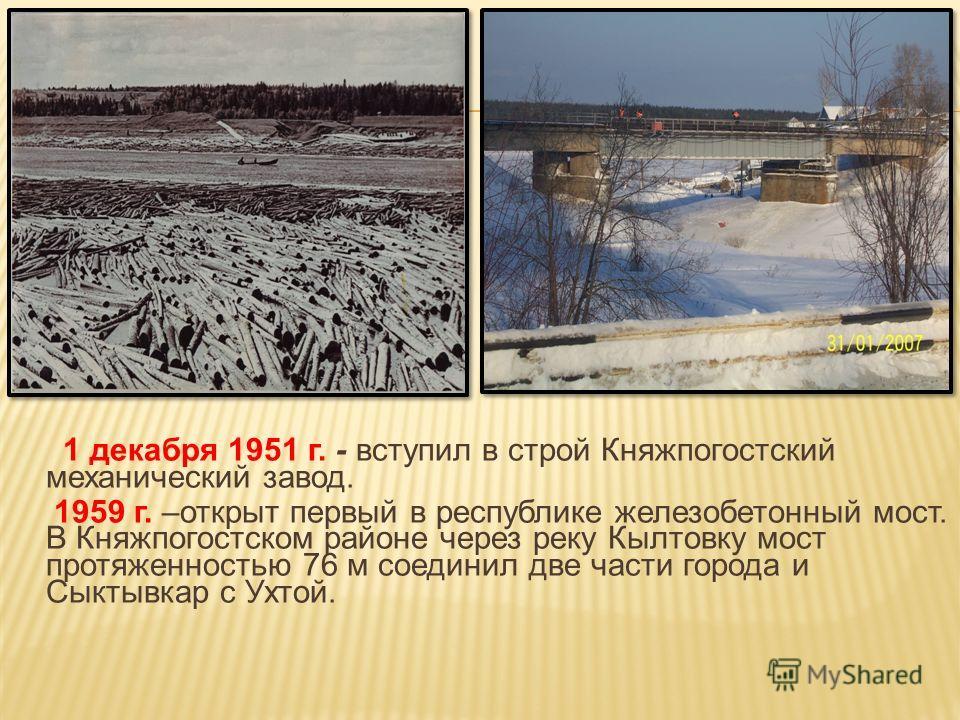 1 декабря 1951 г. - вступил в строй Княжпогостский механический завод. 1959 г. –открыт первый в республике железобетонный мост. В Княжпогостском районе через реку Кылтовку мост протяженностью 76 м соединил две части города и Сыктывкар с Ухтой.