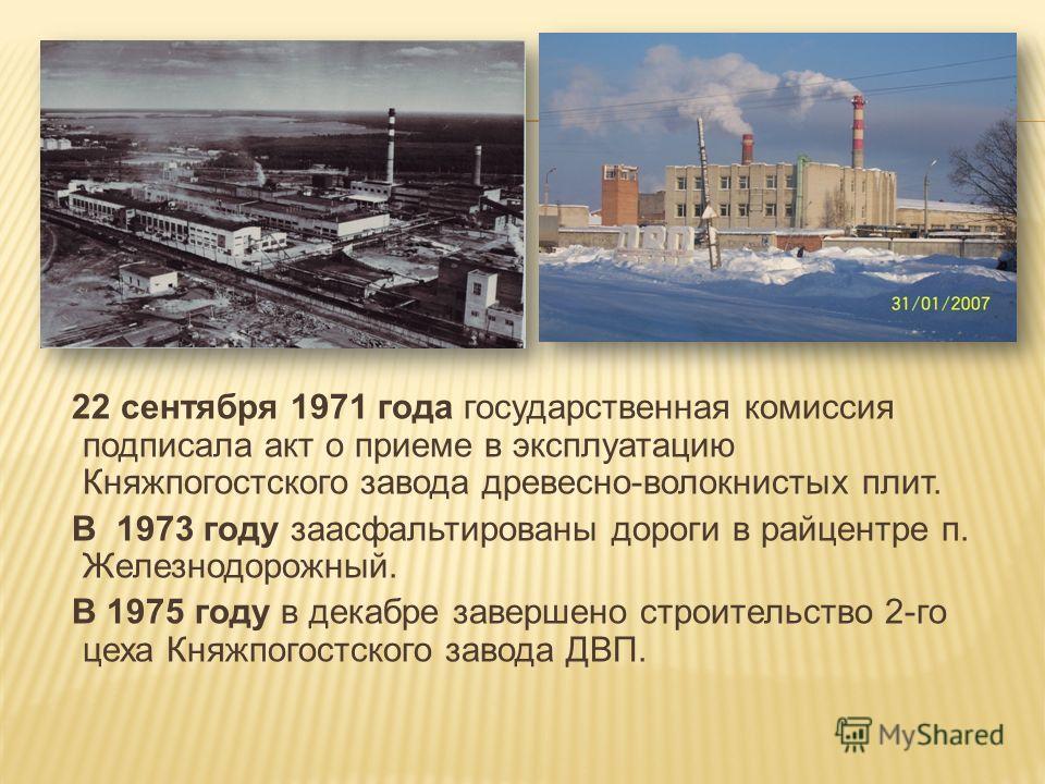 22 сентября 1971 года государственная комиссия подписала акт о приеме в эксплуатацию Княжпогостского завода древесно-волокнистых плит. В 1973 году заасфальтированы дороги в райцентре п. Железнодорожный. В 1975 году в декабре завершено строительство 2