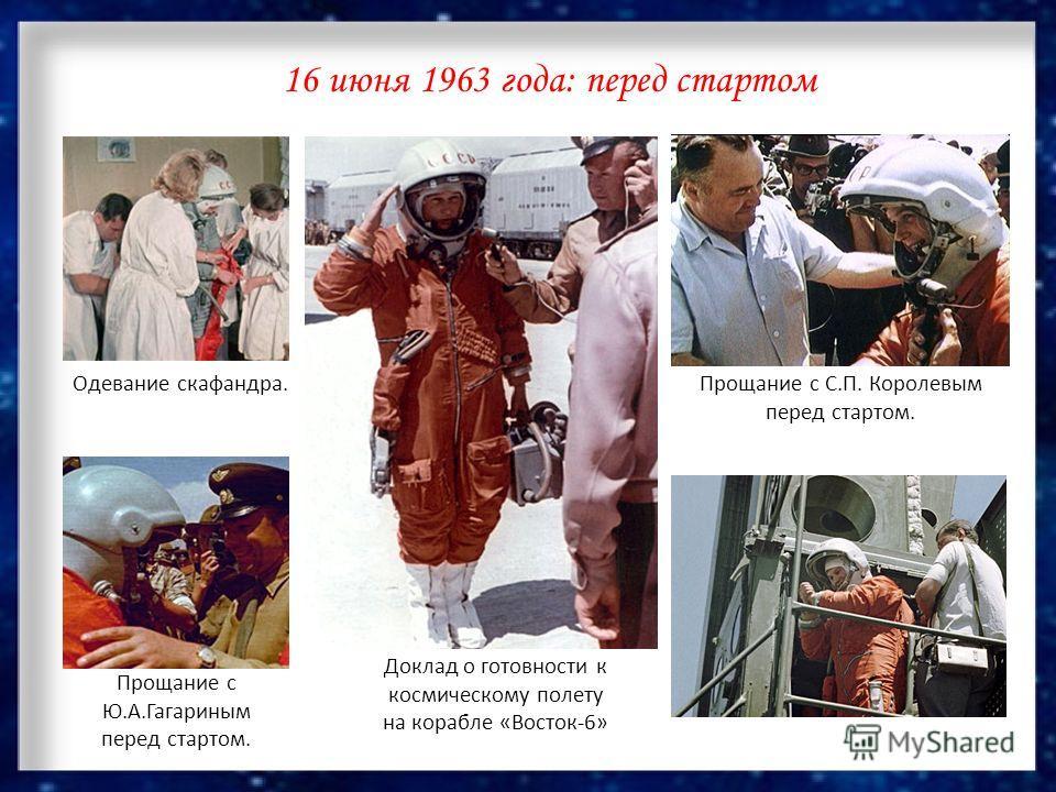 16 июня 1963 года: перед стартом Одевание скафандра. Доклад о готовности к космическому полету на корабле «Восток-6» Прощание с С.П. Королевым перед стартом. Прощание с Ю.А.Гагариным перед стартом.