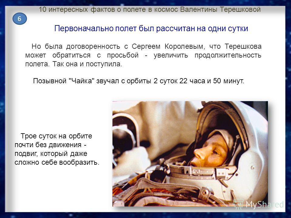 Но была договоренность с Сергеем Королевым, что Терешкова может обратиться с просьбой - увеличить продолжительность полета. Так она и поступила. Трое суток на орбите почти без движения - подвиг, который даже сложно себе вообразить. Позывной