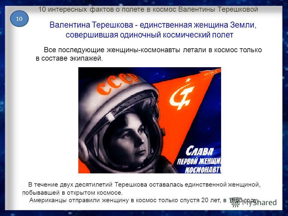 10 интересных фактов о полете в космос Валентины Терешковой В течение двух десятилетий Терешкова оставалась единственной женщиной, побывавшей в открытом космосе. Американцы отправили женщину в космос только спустя 20 лет, в 1983 году. Валентина Тереш
