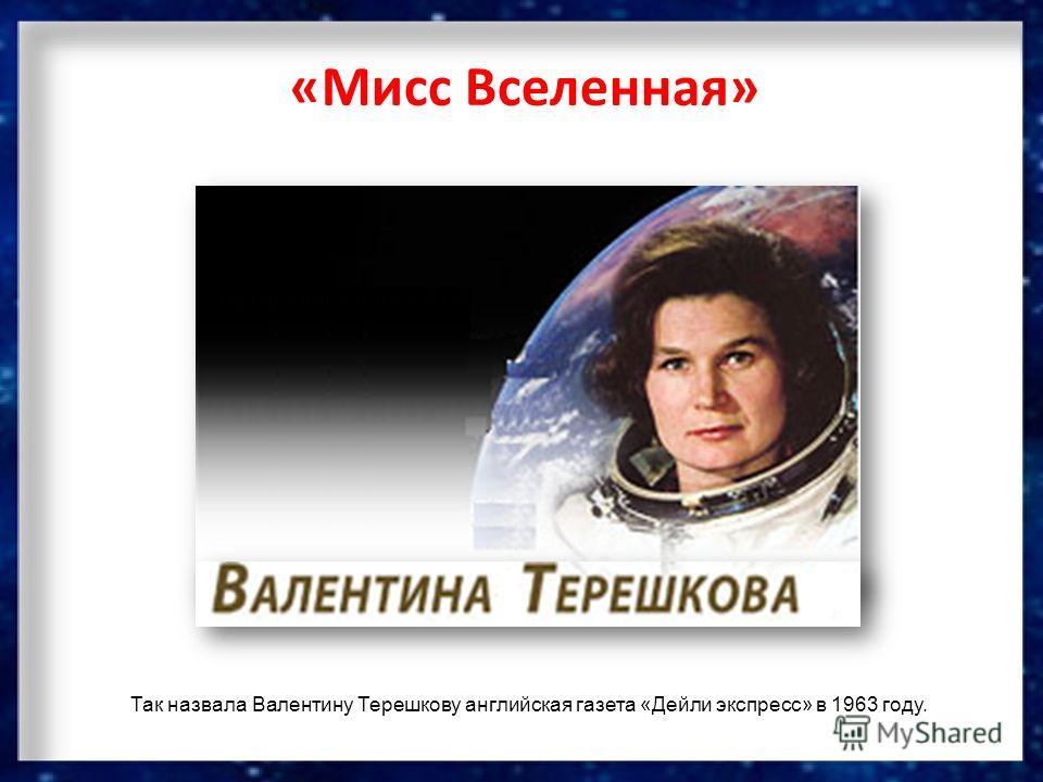 «Мисс Вселенная» Так назвала Валентину Терешкову английская газета «Дейли экспресс» в 1963 году.