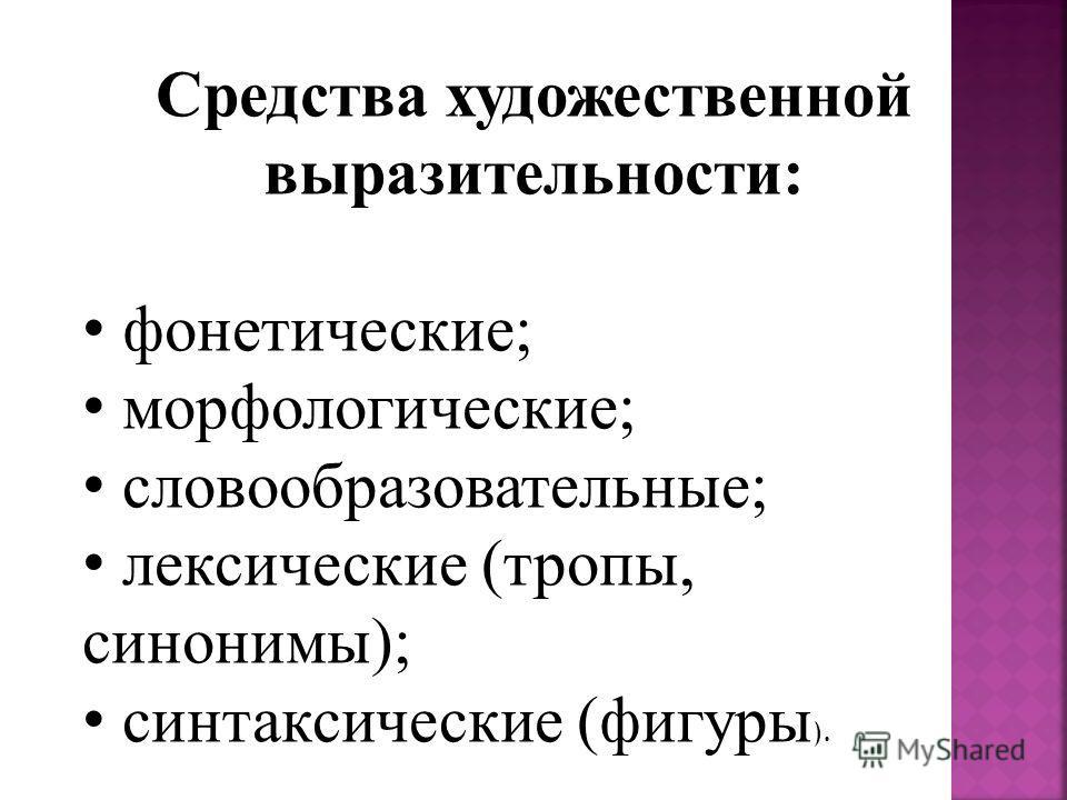 Средства художественной выразительности: фонетические; морфологические; словообразовательные; лексические (тропы, синонимы); синтаксические (фигуры ).